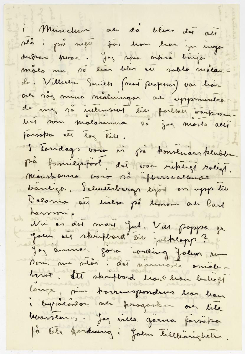 Brev 1912-11-12 från Ester Bauer till Emma, Joseph och Hjalmar Bauer, bestående av fyra sidor skna på fram- och baksidan av två vikta pappersark. Huvudsaklig skrift handskriven med svart bläck.  . BREVAVSKRIFT: . [Sida 1] [Skrivet längst upp till vänster, på tvären:  Just nu fick vi 2 st Kronodebetsedlar summa tillsammans 159 kr 33 öre, är det inte väl mycket då John endast är uppskattade till 4.900 kr? Man borde egentligen sätta sej in i allt sådant och själf kontrolera det. till höger: John hälsar, men han har  inte fått läsa detta  brefvet, han är så nyfiken. Han ber mej säga att han sänder några slags kuponger i morron, han förklarade inte vidare, men pappa o Hjalmar förstå väl.] . Brevik 12-11 1912 Kära Mamma Pappa och Hjalmar. Tack för ankan och fillén och haren. Jag har en jungfru som ska vara fullt kunnig i matlagning, när hon fick se den fina fillén föreslog hon genast att koka kallops på den. (Jag har inte haft henne längre än sen den 1 nov, så det  var det första snilledrag jag sett af henne.) John arbetar intensivt. han förkortar  sitt lif på detta sätt. Nu sist har han gjort skiss till en altartafla och väntar endast på bönndernas  medgifvande att få göra den. Så har han fått inbjudan att [överstruket: ut] vara med på en utställning . [Sida 2] i München och då blir det att stå i på nytt för han har ju inga dukar kvar. Jag ska också börja måla nu, så här blir ett sabla målan- de. Vilhelm Smith (snart professor) var här och såg mina målningar och uppmuntra- de mej så intensivt till fortsatt värksam- het som målarinna så jag måste allt försöka ett tag till. I torsdags voro vi på konstnärsklubben på familjefäst, det var riktigt roligt, mänskorna voro så öfversvallande vänliga. Schultsbergs bjöd oss upp till Dalarna att hälsa på honom och Carl Larsson. Nu är det snart jul. Vill pappa ge John ett skrifbord till julklapp? Jag ämnar göra iordning Johns rum som nu står i det närmaste omöb- lerat. Ett skrifbord har han behöft länge, sin korrespondens har han i by