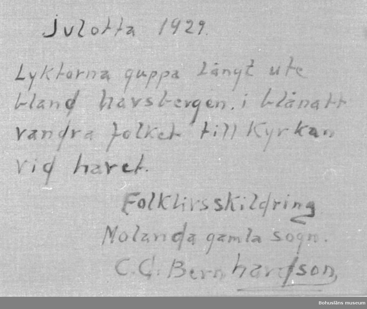 """Baksidestext:  """"Julotta 1929.  Lyktorna guppa Långt ute bland havsbergen, i blånatt vandra folket till Kyrkan vid havet. Folklivsskildring Molanda gamla sogn. C.G. Bernhardson.""""  Ordförklaring: Blånatt = stjärnklar natt, Molanda = Morlanda, Orust, sogn = socken.  Litteratur: Bernhardson, C.G.: Bohuslänskt folkliv, Uddevalla, 1982 s.56. Titel i boken: Julotta.  Övrig historik; se CGB001."""