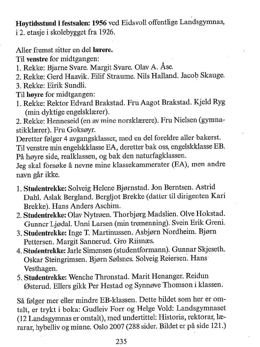 Høytidsstund i Festsalen: 1956 ved Eidsvoll offentlige Landsgymnas, i 2. etasje i skolebygget fra 1926. Aller fremst sitter en del lærere.  Til venstre for midtgangen: 1. rad: Bjarne Svare, Margit Svare, Olav A Åse. 2. rad: Gerd Haavik, Eilif Straume, Nils Halland, Jakob Skauge. 3. rad: Eirik Sundli Til høyre for midtgangen: 1. rad: rektor Edvard Brakstad, fru Aagot Brakstad, Kjeld Ryg.  2. rad: Per Sæther, Sara Sæther, fru Goksøyr. Bak sitter 4 avgangsklasser med en del foreldre helt bakerst. Se også bilde 2 for mer info.